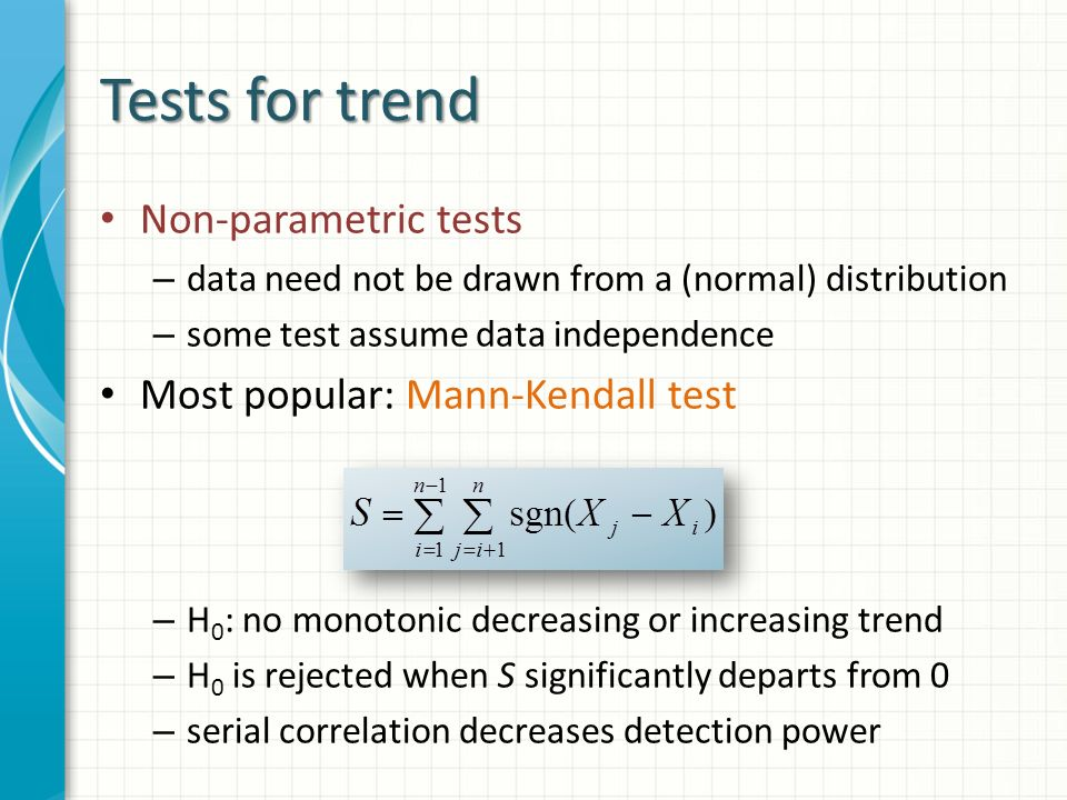 Tests for trend Non-parametric tests – data need not be drawn from a (normal) distribution – some test assume data independence Most popular: Mann-Kendall test – H 0 : no monotonic decreasing or increasing trend – H 0 is rejected when S significantly departs from 0 – serial correlation decreases detection power