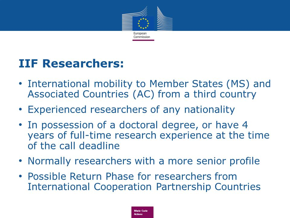 IIF Researchers: International mobility to Member States (MS) and Associated Countries (AC) from a third country Experienced researchers of any nationality In possession of a doctoral degree, or have 4 years of full-time research experience at the time of the call deadline Normally researchers with a more senior profile Possible Return Phase for researchers from International Cooperation Partnership Countries