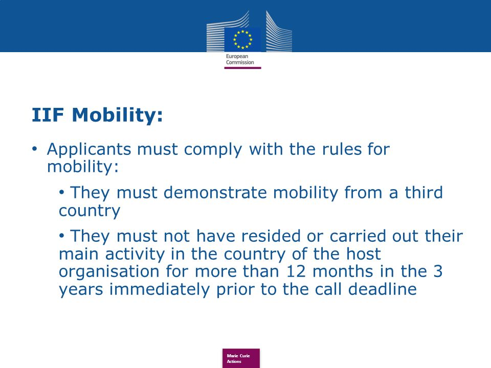 Marie Curie Actions IIF Mobility: Applicants must comply with the rules for mobility: They must demonstrate mobility from a third country They must not have resided or carried out their main activity in the country of the host organisation for more than 12 months in the 3 years immediately prior to the call deadline