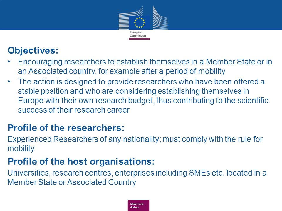 Marie Curie Actions Objectives: Encouraging researchers to establish themselves in a Member State or in an Associated country, for example after a period of mobility The action is designed to provide researchers who have been offered a stable position and who are considering establishing themselves in Europe with their own research budget, thus contributing to the scientific success of their research career Profile of the researchers: Experienced Researchers of any nationality; must comply with the rule for mobility Profile of the host organisations: Universities, research centres, enterprises including SMEs etc.