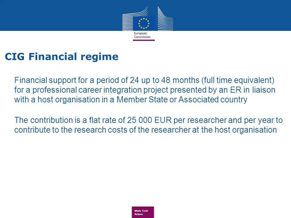 Marie Curie Actions Financial support for a period of 24 up to 48 months (full time equivalent) for a professional career integration project presented by an ER in liaison with a host organisation in a Member State or Associated country The contribution is a flat rate of 25 000 EUR per researcher and per year to contribute to the research costs of the researcher at the host organisation CIG Financial regime