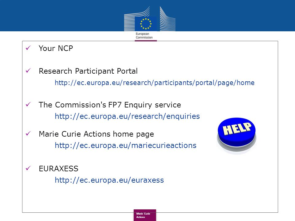 Marie Curie Actions Your NCP Research Participant Portal http://ec.europa.eu/research/participants/portal/page/home The Commission s FP7 Enquiry service http://ec.europa.eu/research/enquiries Marie Curie Actions home page http://ec.europa.eu/mariecurieactions EURAXESS http://ec.europa.eu/euraxess