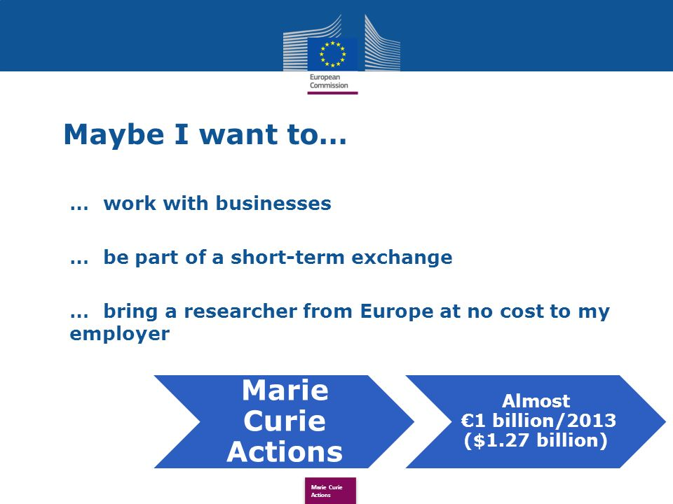 Maybe I want to… …work with businesses …be part of a short-term exchange …bring a researcher from Europe at no cost to my employer Marie Curie Actions Almost 1 billion/2013 ($1.27 billion)