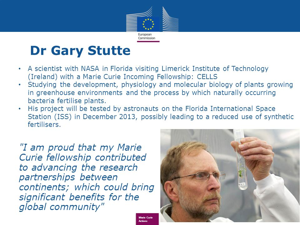 Marie Curie Actions Dr Gary Stutte I am proud that my Marie Curie fellowship contributed to advancing the research partnerships between continents; which could bring significant benefits for the global community A scientist with NASA in Florida visiting Limerick Institute of Technology (Ireland) with a Marie Curie Incoming Fellowship: CELLS Studying the development, physiology and molecular biology of plants growing in greenhouse environments and the process by which naturally occurring bacteria fertilise plants.