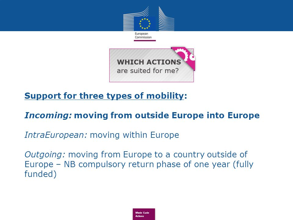 Marie Curie Actions Support for three types of mobility: Incoming: moving from outside Europe into Europe IntraEuropean: moving within Europe Outgoing: moving from Europe to a country outside of Europe – NB compulsory return phase of one year (fully funded)
