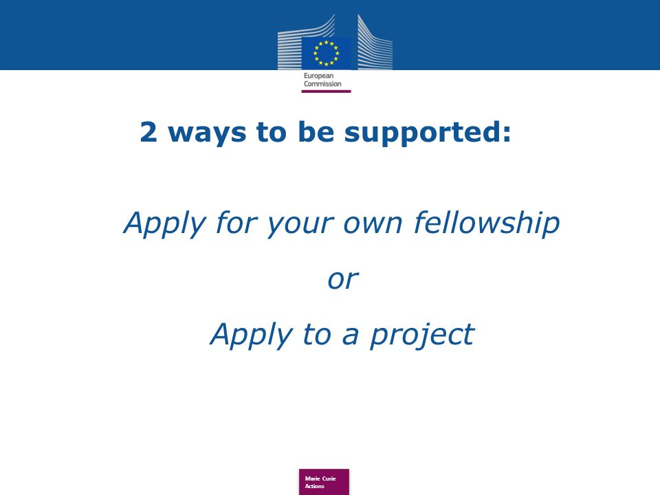 Marie Curie Actions 2 ways to be supported: Apply for your own fellowship or Apply to a project