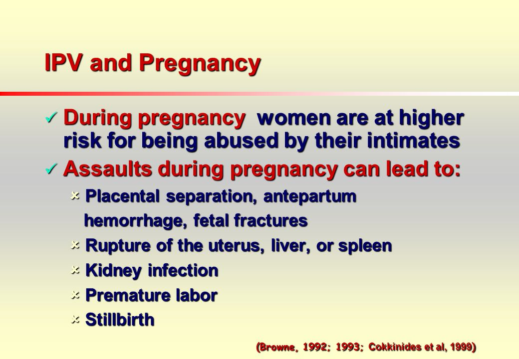 IPV and Pregnancy During pregnancy women are at higher risk for being abused by their intimates During pregnancy women are at higher risk for being abused by their intimates Assaults during pregnancy can lead to: Assaults during pregnancy can lead to: Placental separation, antepartum Placental separation, antepartum hemorrhage, fetal fractures hemorrhage, fetal fractures Rupture of the uterus, liver, or spleen Rupture of the uterus, liver, or spleen Kidney infection Kidney infection Premature labor Premature labor Stillbirth Stillbirth (Browne, 1992; 1993; Cokkinides et al, 1999 ) (Browne, 1992; 1993; Cokkinides et al, 1999 )