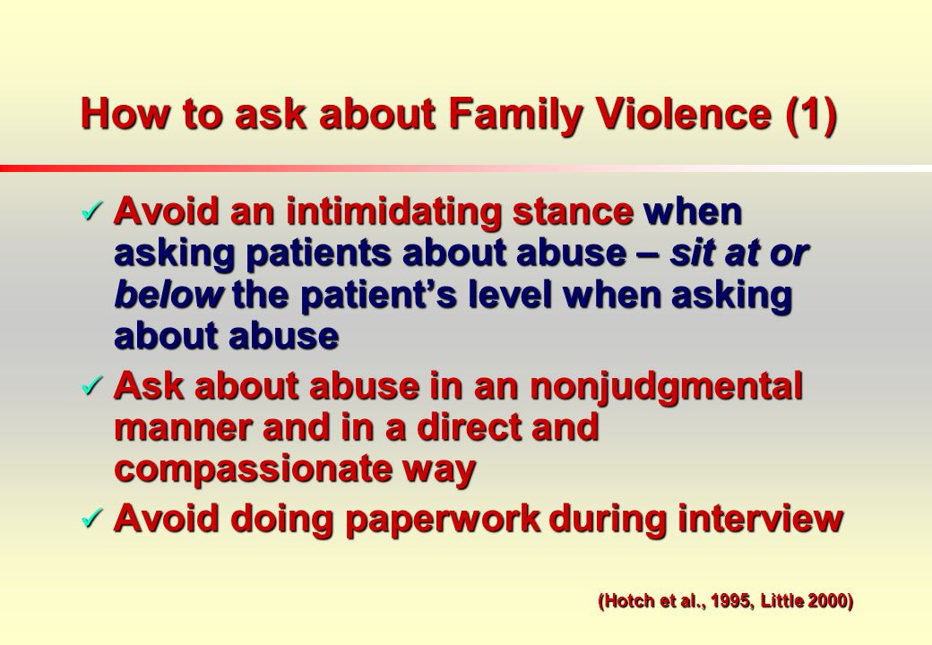 How to ask about Family Violence (1) Avoid an intimidating stance when asking patients about abuse – sit at or below the patients level when asking about abuse Avoid an intimidating stance when asking patients about abuse – sit at or below the patients level when asking about abuse Ask about abuse in an nonjudgmental manner and in a direct and compassionate way Ask about abuse in an nonjudgmental manner and in a direct and compassionate way Avoid doing paperwork during interview Avoid doing paperwork during interview (Hotch et al., 1995, Little 2000)