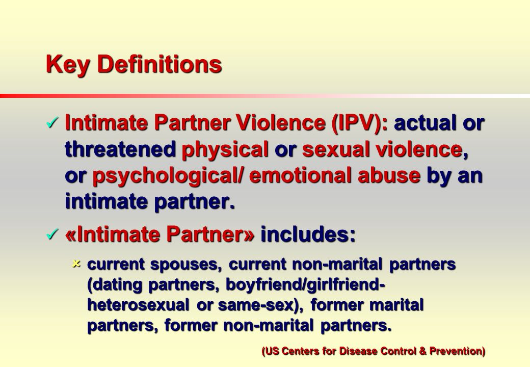Key Definitions Intimate Partner Violence (IPV): actual or threatened physical or sexual violence, or psychological/ emotional abuse by an intimate partner.