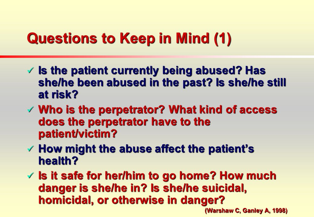 Questions to Keep in Mind (1) Is the patient currently being abused.
