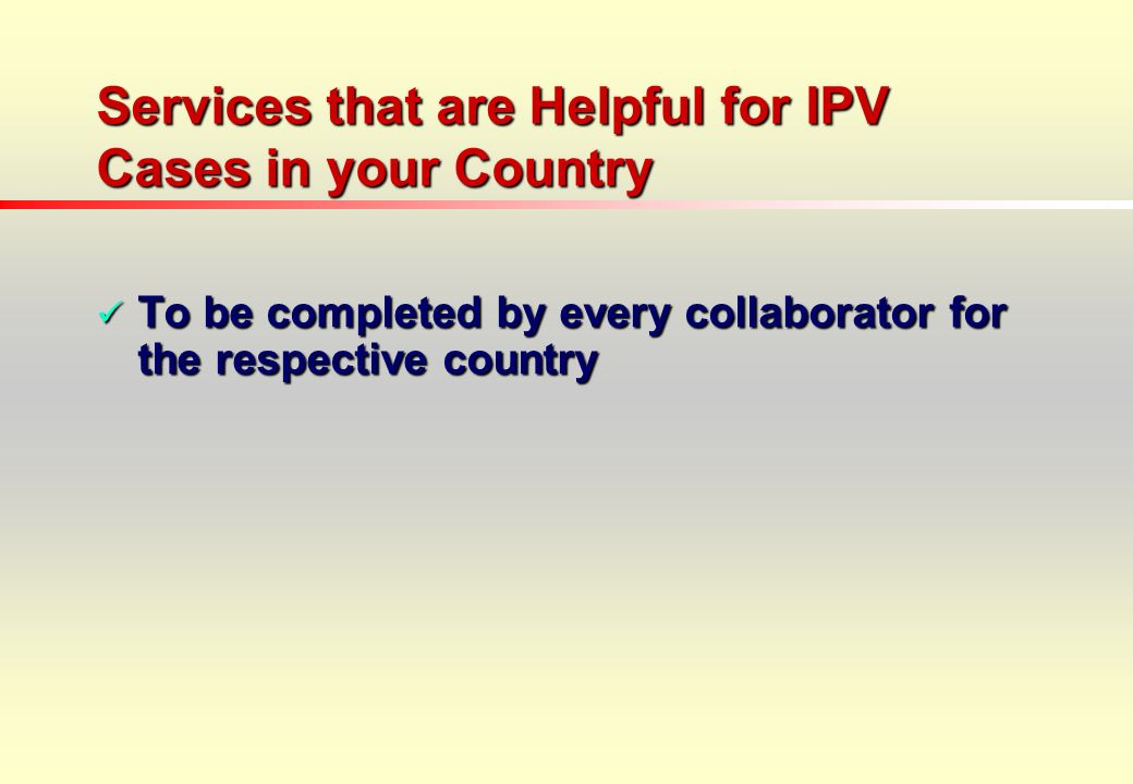 Services that are Helpful for IPV Cases in your Country To be completed by every collaborator for the respective country To be completed by every collaborator for the respective country