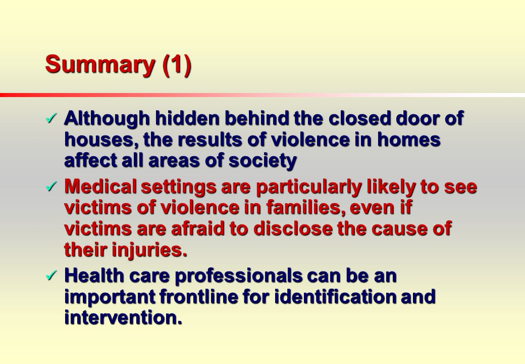 Summary (1) Although hidden behind the closed door of houses, the results of violence in homes affect all areas of society Although hidden behind the closed door of houses, the results of violence in homes affect all areas of society Medical settings are particularly likely to see victims of violence in families, even if victims are afraid to disclose the cause of their injuries.