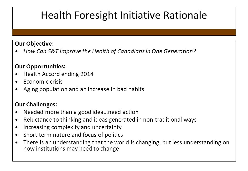 Health Foresight Initiative Rationale Our Objective: How Can S&T Improve the Health of Canadians in One Generation.