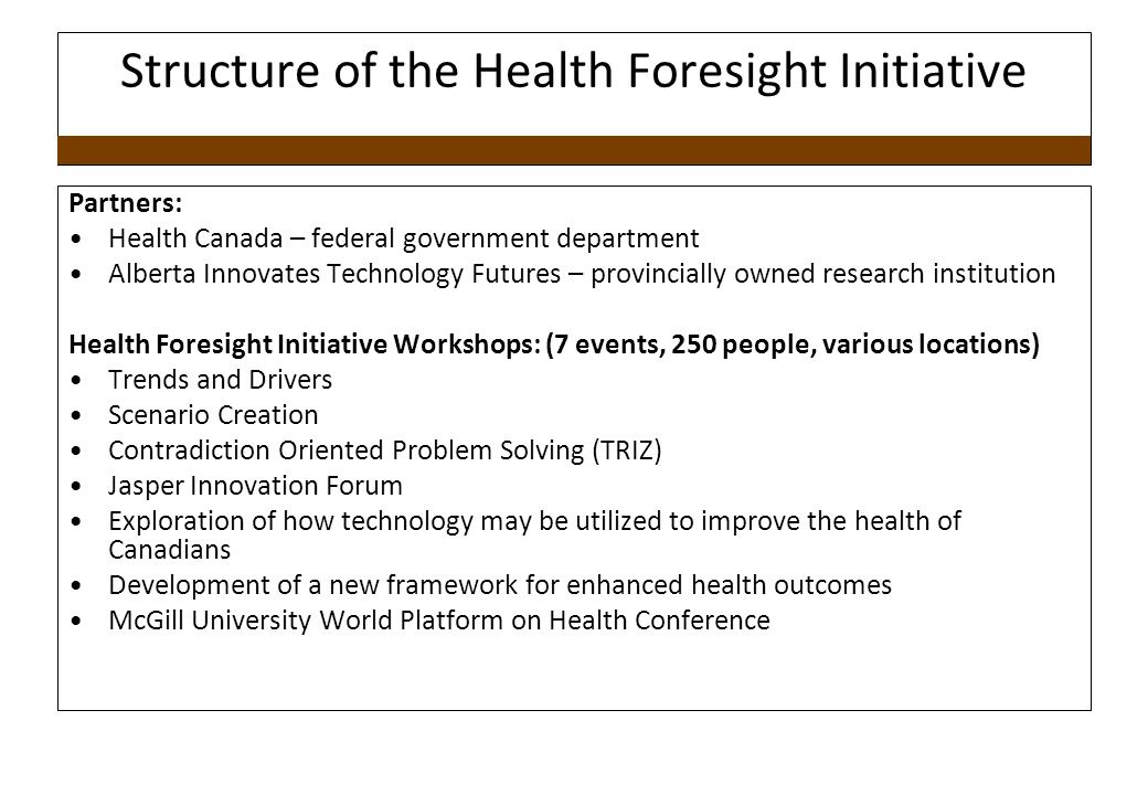 Structure of the Health Foresight Initiative Partners: Health Canada – federal government department Alberta Innovates Technology Futures – provincially owned research institution Health Foresight Initiative Workshops: (7 events, 250 people, various locations) Trends and Drivers Scenario Creation Contradiction Oriented Problem Solving (TRIZ) Jasper Innovation Forum Exploration of how technology may be utilized to improve the health of Canadians Development of a new framework for enhanced health outcomes McGill University World Platform on Health Conference