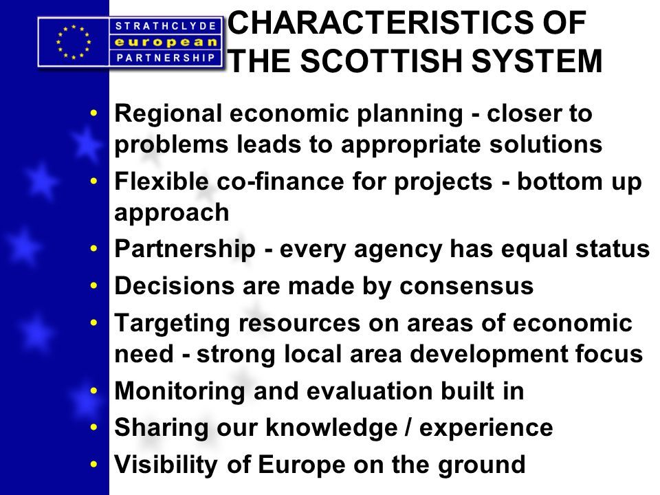 CHARACTERISTICS OF THE SCOTTISH SYSTEM Regional economic planning - closer to problems leads to appropriate solutions Flexible co-finance for projects - bottom up approach Partnership - every agency has equal status Decisions are made by consensus Targeting resources on areas of economic need - strong local area development focus Monitoring and evaluation built in Sharing our knowledge / experience Visibility of Europe on the ground