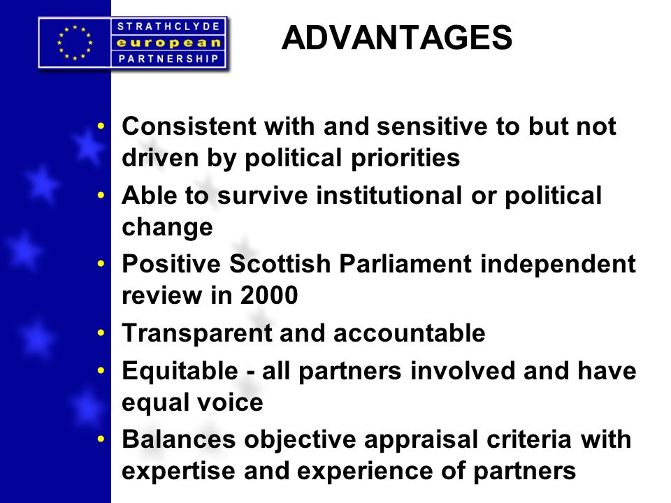 ADVANTAGES Consistent with and sensitive to but not driven by political priorities Able to survive institutional or political change Positive Scottish Parliament independent review in 2000 Transparent and accountable Equitable - all partners involved and have equal voice Balances objective appraisal criteria with expertise and experience of partners