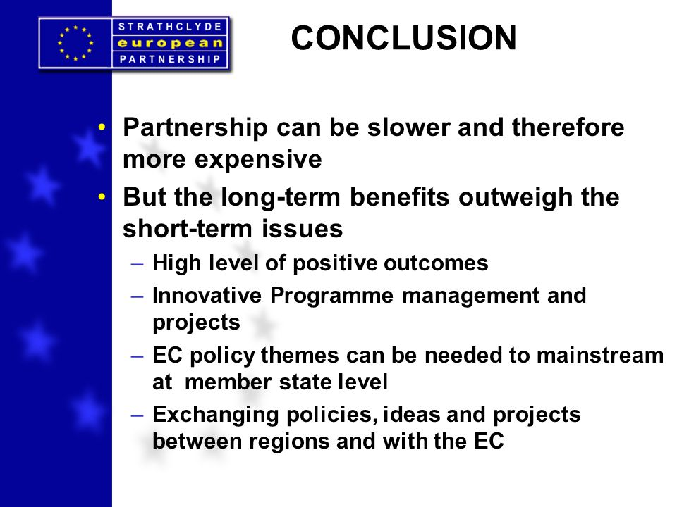CONCLUSION Partnership can be slower and therefore more expensive But the long-term benefits outweigh the short-term issues –High level of positive outcomes –Innovative Programme management and projects –EC policy themes can be needed to mainstream at member state level –Exchanging policies, ideas and projects between regions and with the EC
