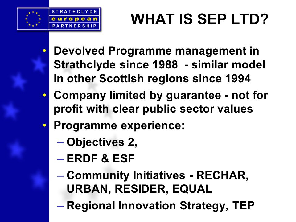 Devolved Programme management in Strathclyde since 1988 - similar model in other Scottish regions since 1994 Company limited by guarantee - not for profit with clear public sector values Programme experience: –Objectives 2, –ERDF & ESF –Community Initiatives - RECHAR, URBAN, RESIDER, EQUAL –Regional Innovation Strategy, TEP WHAT IS SEP LTD