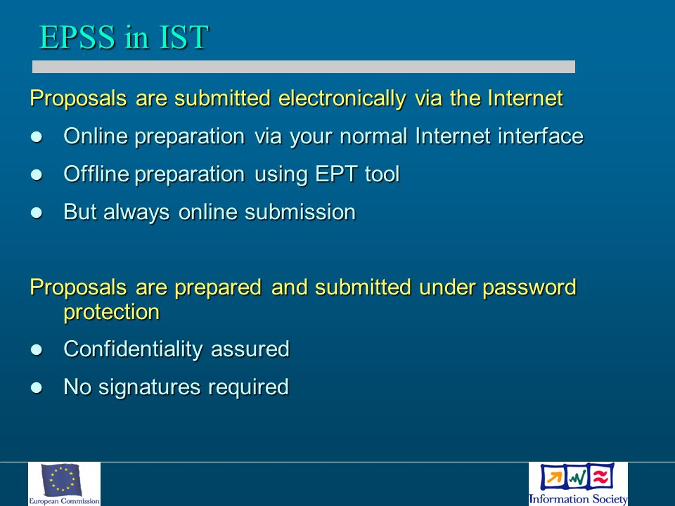 Proposals are submitted electronically via the Internet Online preparation via your normal Internet interface Online preparation via your normal Internet interface Offline preparation using EPT tool Offline preparation using EPT tool But always online submission But always online submission Proposals are prepared and submitted under password protection Confidentiality assured Confidentiality assured No signatures required No signatures required EPSS in IST