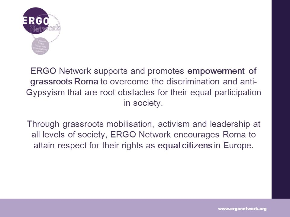ERGO Network supports and promotes empowerment of grassroots Roma to overcome the discrimination and anti- Gypsyism that are root obstacles for their equal participation in society.