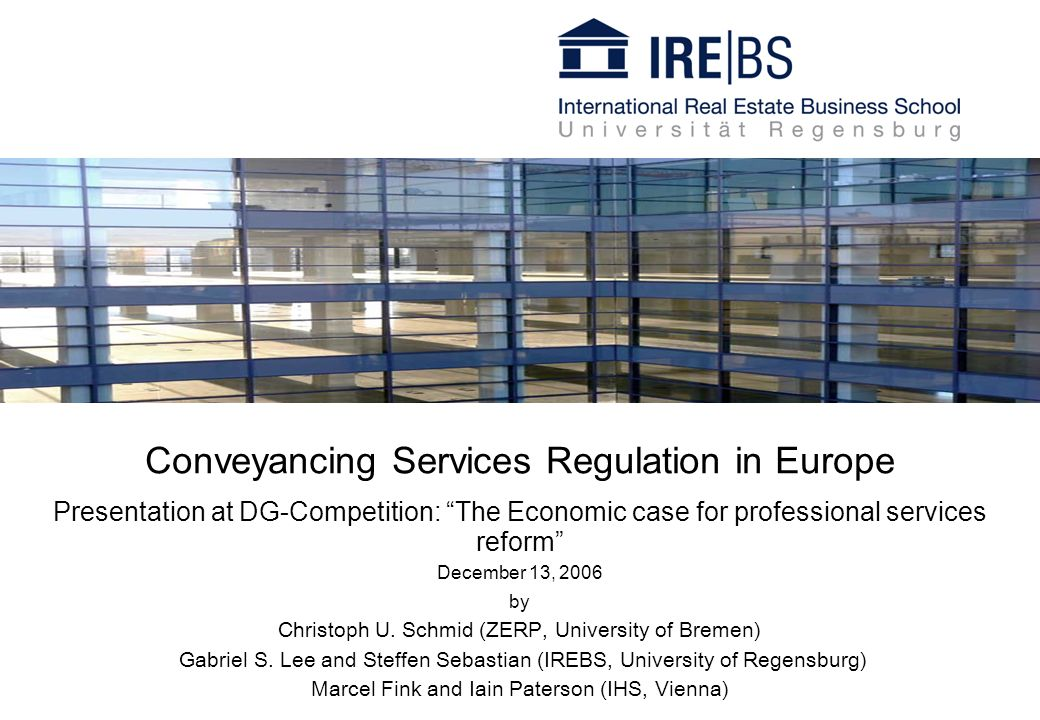 Conveyancing Services Regulation in Europe Presentation at DG-Competition: The Economic case for professional services reform December 13, 2006 by Christoph U.