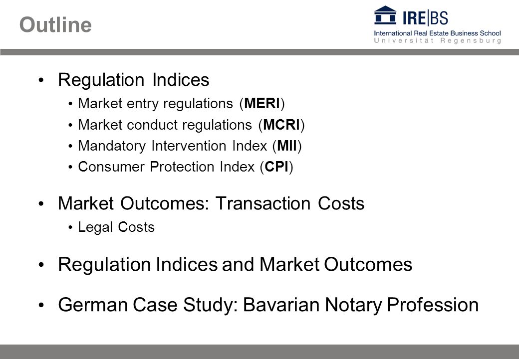 Outline Regulation Indices Market entry regulations (MERI) Market conduct regulations (MCRI) Mandatory Intervention Index (MII) Consumer Protection Index (CPI) Market Outcomes: Transaction Costs Legal Costs Regulation Indices and Market Outcomes German Case Study: Bavarian Notary Profession