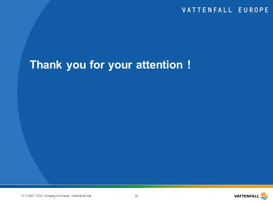 | CCS | Wolfgang Dirschauer | Vattenfall Europe 22 Thank you for your attention !