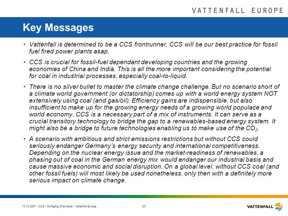 10.10.2007 | CCS | Wolfgang Dirschauer | Vattenfall Europe 23 Key Messages Vattenfall is determined to be a CCS frontrunner.