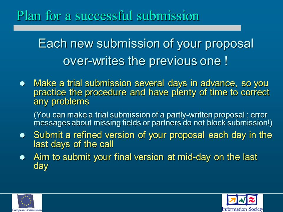 Each new submission of your proposal over-writes the previous one ! Make a trial submission several days in advance, so you practice the procedure and