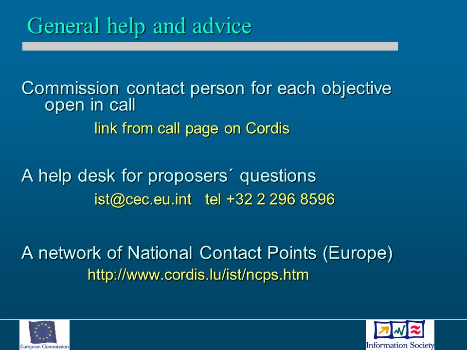 Commission contact person for each objective open in call link from call page on Cordis A help desk for proposers´ questions ist@cec.eu.int tel +32 2