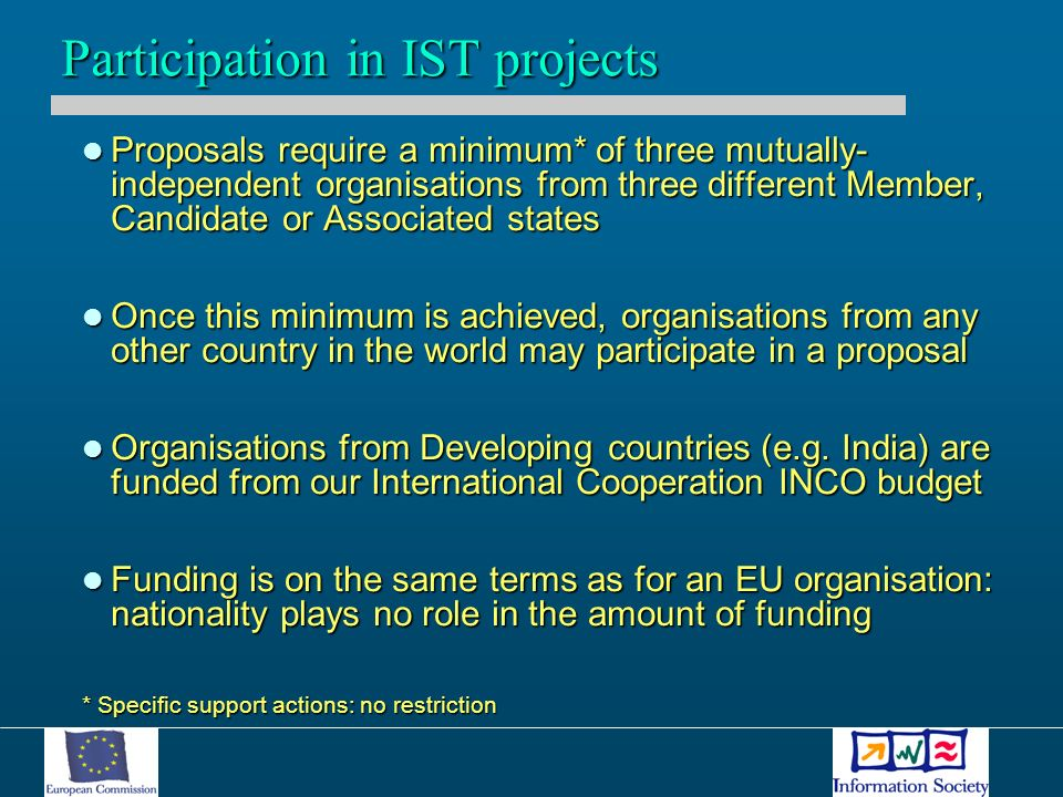 Proposals require a minimum* of three mutually- independent organisations from three different Member, Candidate or Associated states Proposals require a minimum* of three mutually- independent organisations from three different Member, Candidate or Associated states Once this minimum is achieved, organisations from any other country in the world may participate in a proposal Once this minimum is achieved, organisations from any other country in the world may participate in a proposal Organisations from Developing countries (e.g.