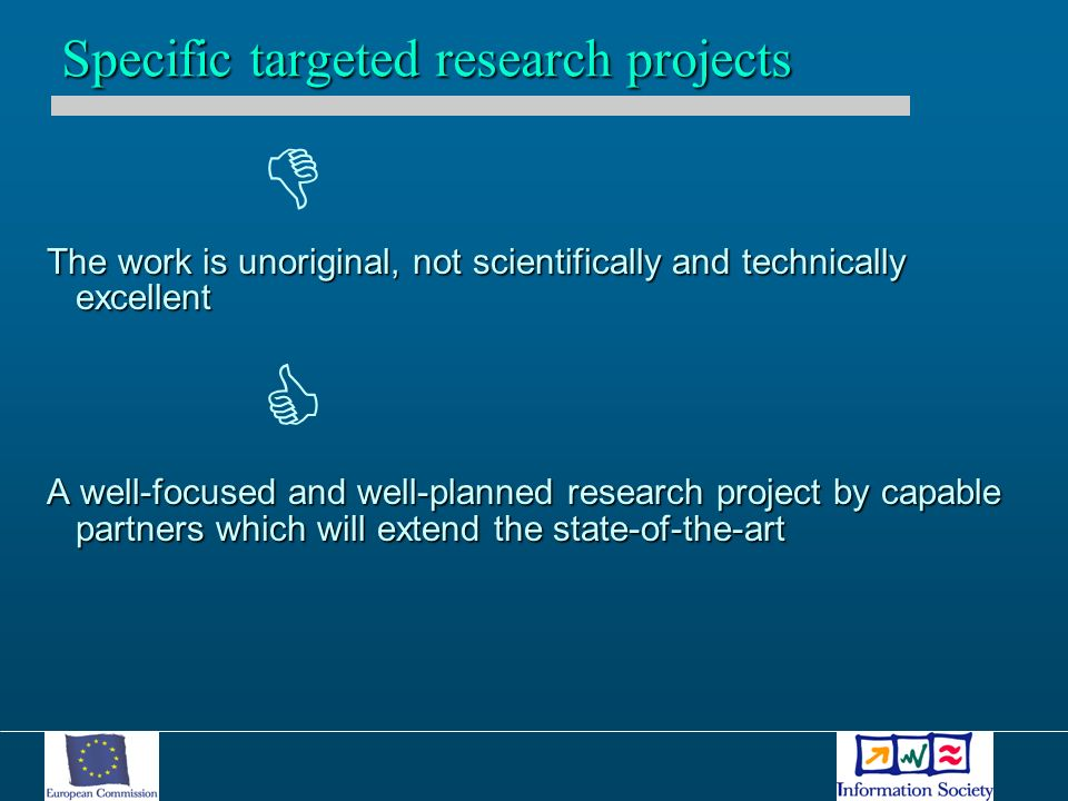 The work is unoriginal, not scientifically and technically excellent A well-focused and well-planned research project by capable partners which will extend the state-of-the-art Specific targeted research projects