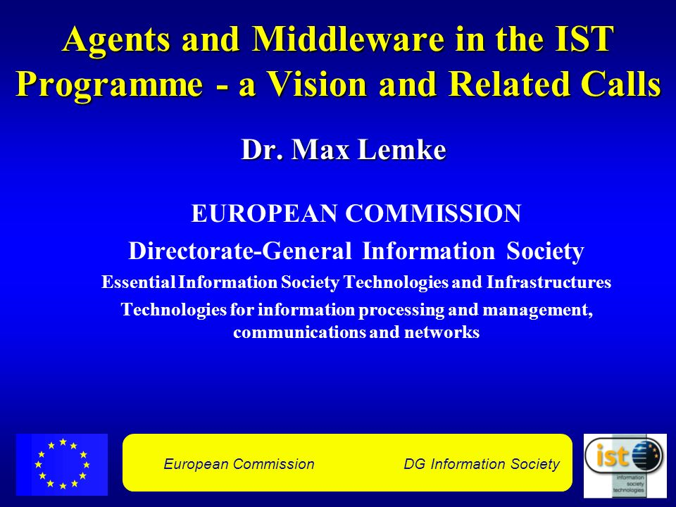 European Commission DG Information Society Agents and Middleware in the IST Programme - a Vision and Related Calls Dr.