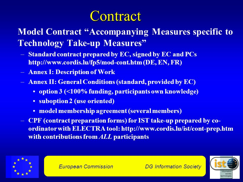 European Commission DG Information SocietyContract Model Contract Accompanying Measures specific to Technology Take-up Measures –Standard contract prepared by EC, signed by EC and PCs http://www.cordis.lu/fp5/mod-cont.htm (DE, EN, FR) –Annex I: Description of Work –Annex II: General Conditions (standard, provided by EC) option 3 (<100% funding, participants own knowledge) suboption 2 (use oriented) model membership agreement (several members) –CPF (contract preparation forms) for IST take-up prepared by co- ordinator with ELECTRA tool: http://www.cordis.lu/ist/cont-prep.htm with contributions from ALL participants