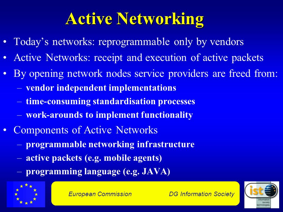 European Commission DG Information Society Active Networking Todays networks: reprogrammable only by vendors Active Networks: receipt and execution of active packets By opening network nodes service providers are freed from: –vendor independent implementations –time-consuming standardisation processes –work-arounds to implement functionality Components of Active Networks –programmable networking infrastructure –active packets (e.g.