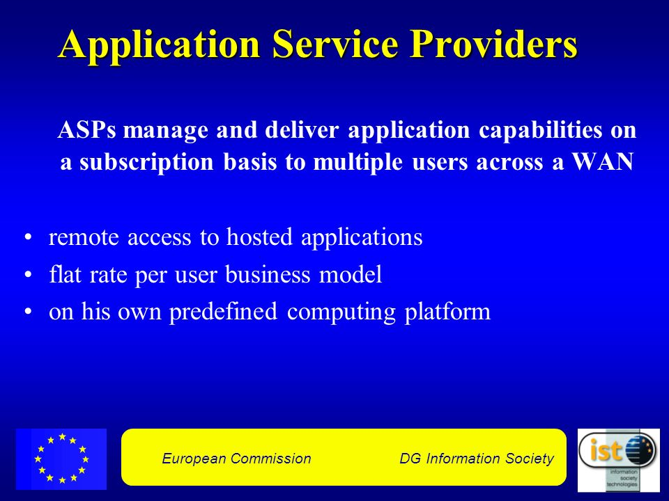 European Commission DG Information Society Application Service Providers ASPs manage and deliver application capabilities on a subscription basis to multiple users across a WAN remote access to hosted applications flat rate per user business model on his own predefined computing platform
