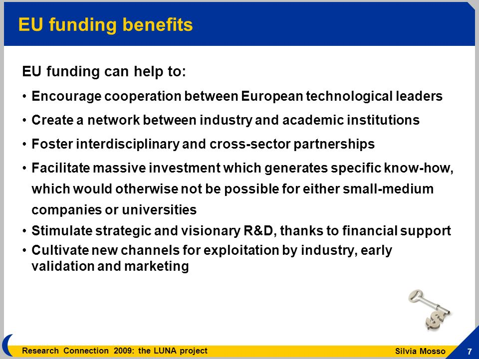 Silvia Mosso 7 Research Connection 2009: the LUNA project EU funding benefits EU funding can help to: Encourage cooperation between European technological leaders Create a network between industry and academic institutions Foster interdisciplinary and cross-sector partnerships Facilitate massive investment which generates specific know-how, which would otherwise not be possible for either small-medium companies or universities Stimulate strategic and visionary R&D, thanks to financial support Cultivate new channels for exploitation by industry, early validation and marketing