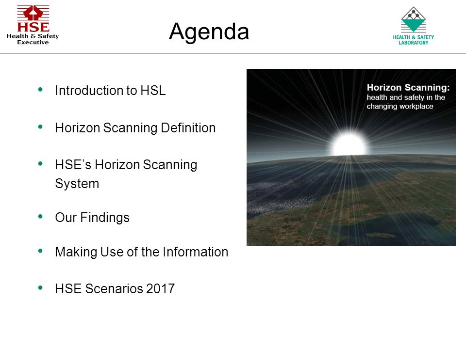 An Agency of the Health and Safety Executive Agenda Introduction to HSL Horizon Scanning Definition HSEs Horizon Scanning System Our Findings Making Use of the Information HSE Scenarios 2017