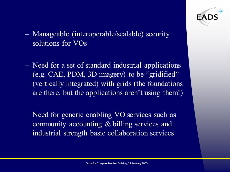 Grids for Complex Problem Solving, 29 January 2003 –Manageable (interoperable/scalable) security solutions for VOs –Need for a set of standard industrial applications (e.g.