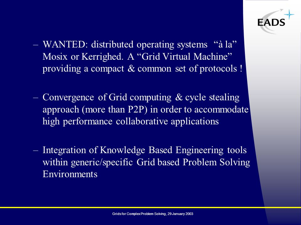 Grids for Complex Problem Solving, 29 January 2003 –WANTED: distributed operating systems à la Mosix or Kerrighed.