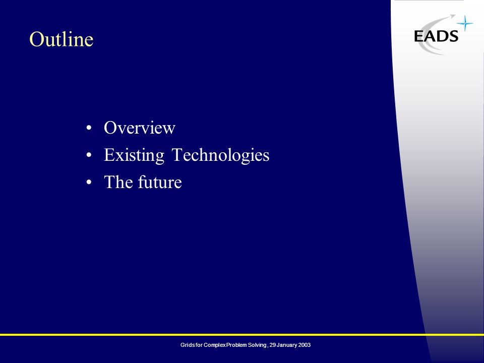 Grids for Complex Problem Solving, 29 January 2003 Overview Existing Technologies The future Outline