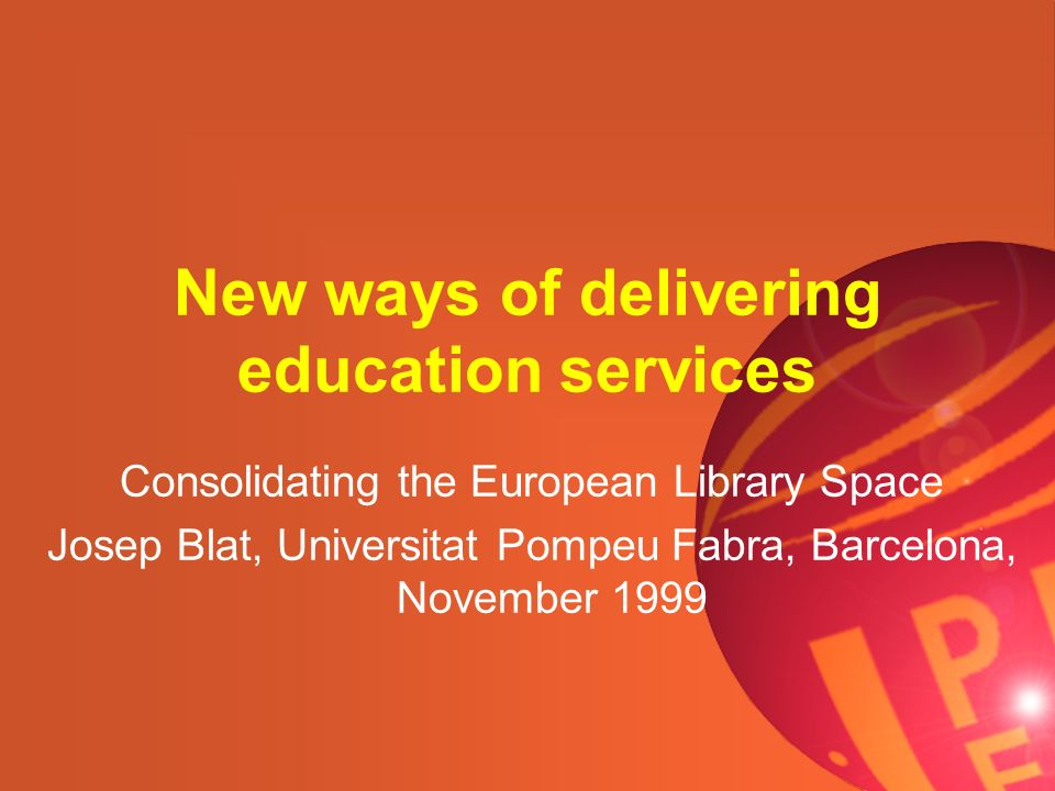 New ways of delivering education services Consolidating the European Library Space Josep Blat, Universitat Pompeu Fabra, Barcelona, November 1999