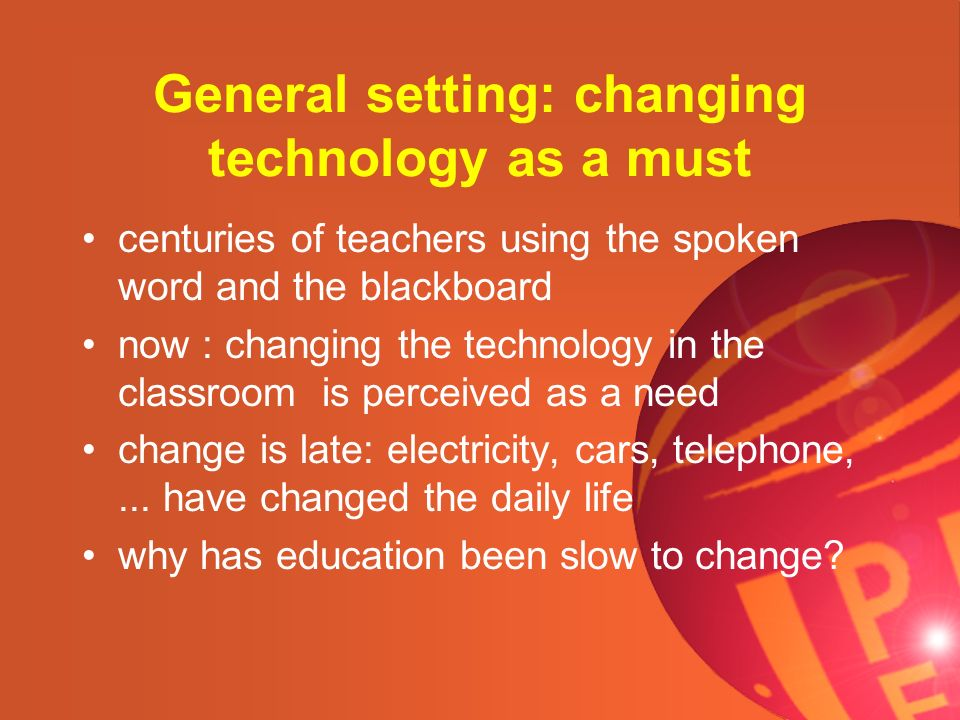 General setting: changing technology as a must centuries of teachers using the spoken word and the blackboard now : changing the technology in the cla
