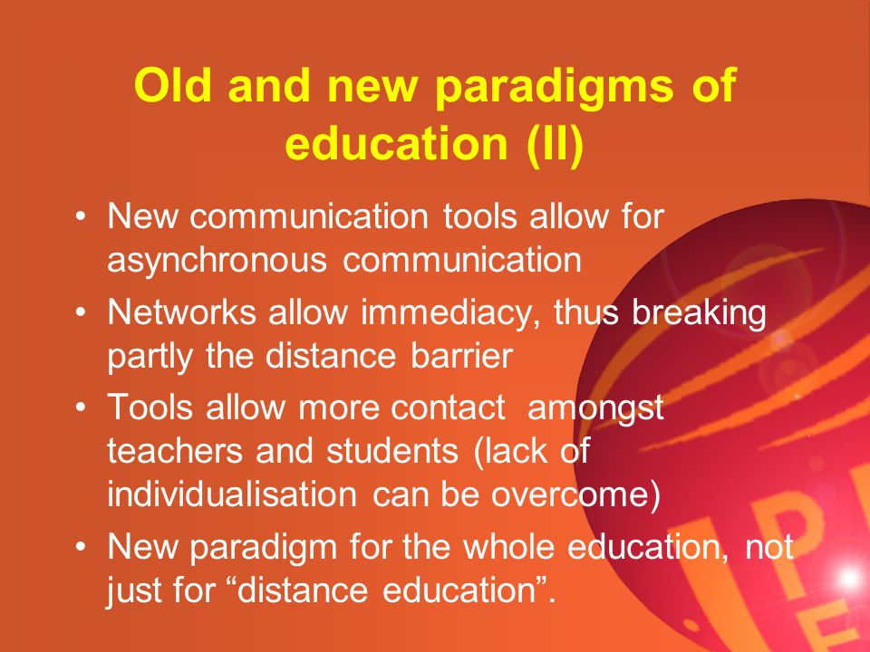 Old and new paradigms of education (II) New communication tools allow for asynchronous communication Networks allow immediacy, thus breaking partly th