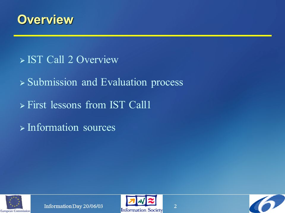 Information Day 20/06/032 Overview IST Call 2 Overview Submission and Evaluation process First lessons from IST Call1 Information sources