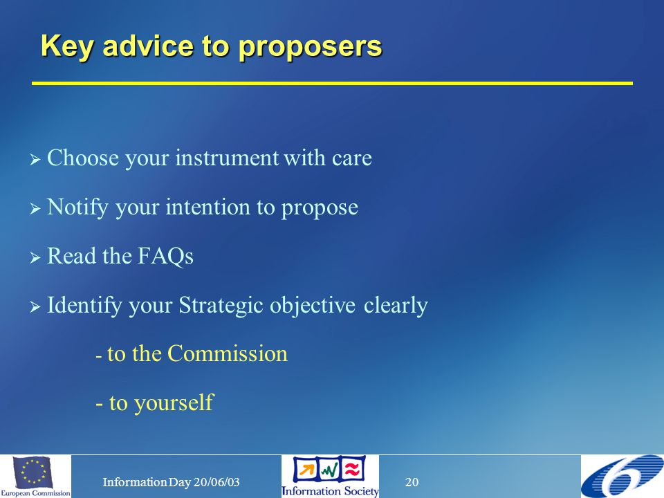 Information Day 20/06/0320 Choose your instrument with care Notify your intention to propose Read the FAQs Identify your Strategic objective clearly - to the Commission - to yourself Key advice to proposers