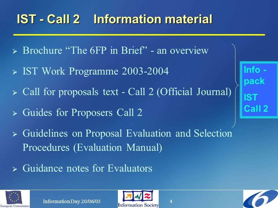 Information Day 20/06/034 Brochure The 6FP in Brief - an overview IST Work Programme 2003-2004 Call for proposals text - Call 2 (Official Journal) Guides for Proposers Call 2 Guidelines on Proposal Evaluation and Selection Procedures (Evaluation Manual) Guidance notes for Evaluators IST - Call 2 Information material Info - pack IST Call 2