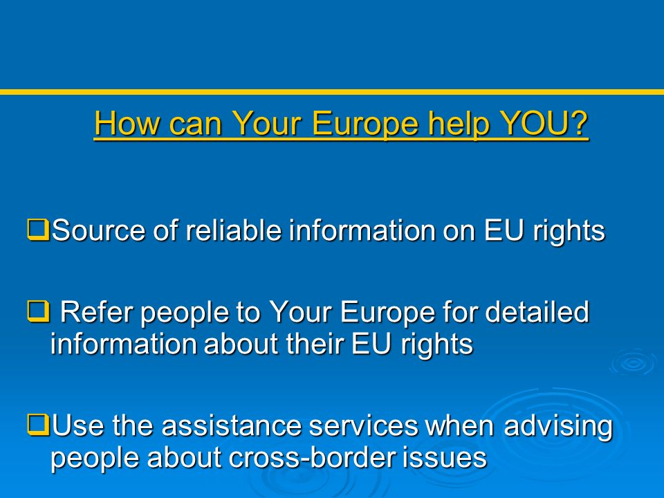 How can Your Europe help YOU? Source of reliable information on EU rights Source of reliable information on EU rights Refer people to Your Europe for