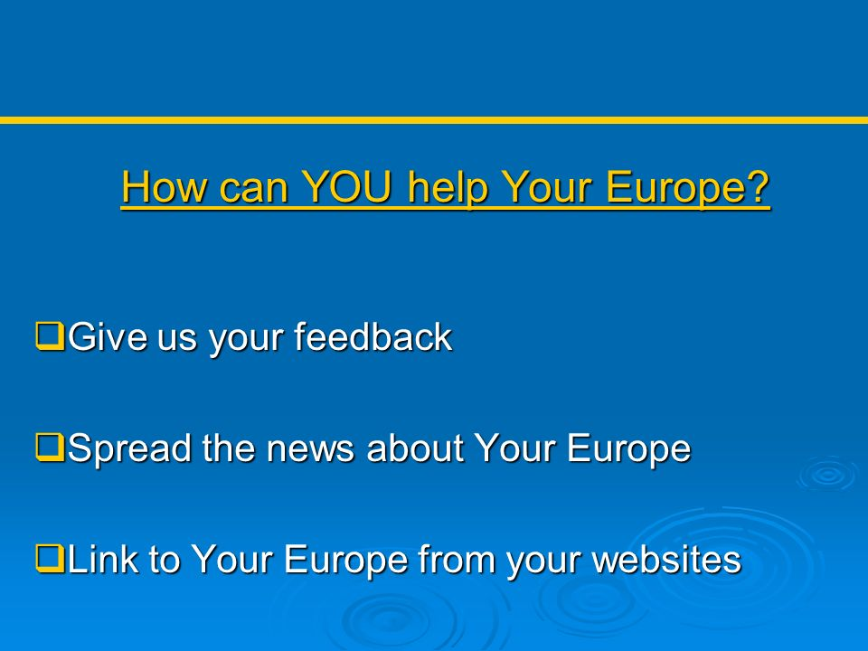 How can YOU help Your Europe? Give us your feedback Give us your feedback Spread the news about Your Europe Spread the news about Your Europe Link to