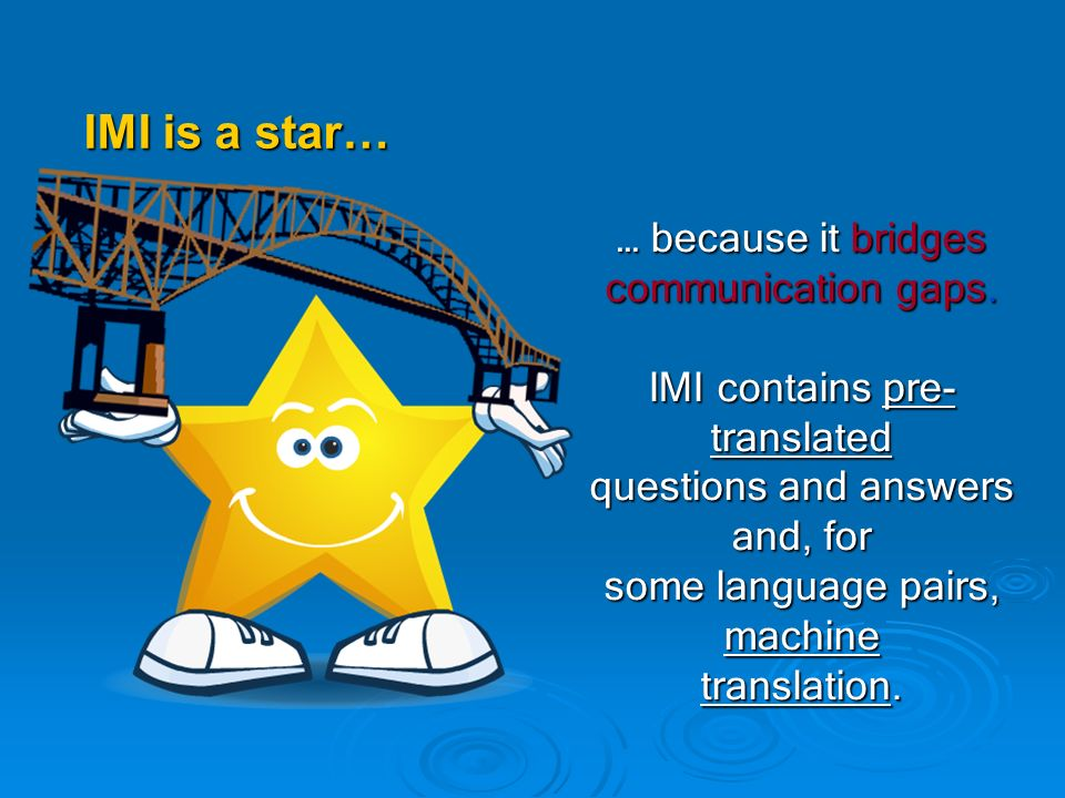 … because it bridges communication gaps. IMI contains pre- translated questions and answers and, for some language pairs, machine translation. IMI is